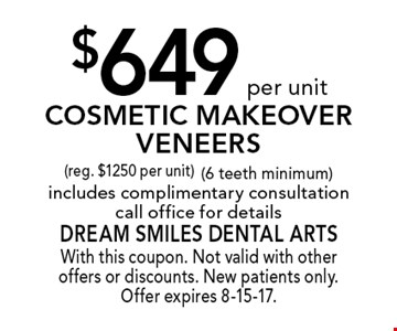 $649 per unit Cosmetic Makeover Veneers (reg. $1250 per unit) (6 teeth minimum). Includes complimentary consultation. Call office for details. With this coupon. Not valid with other offers or discounts. New patients only. Offer expires 8-15-17.