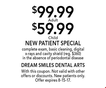 $99.99 Adult or $59.99 Child New Patient Special. Complete exam, basic cleaning, digital x-rays and cavity shield (reg. $360) in the absence of periodontal disease. With this coupon. Not valid with other offers or discounts. New patients only. Offer expires 8-15-17.