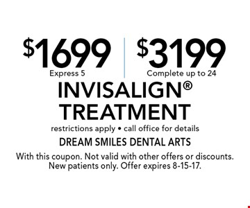 $1699 Express 5 or $3199 Complete Invisalign Treatment. Restrictions apply. Call office for details. With this coupon. Not valid with other offers or discounts. New patients only. Offer expires 8-15-17.