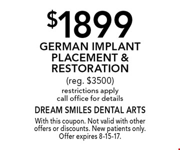 $1899 German Implant Placement & Restoration (reg. $3500). Restrictions apply call office for details. With this coupon. Not valid with other offers or discounts. New patients only. Offer expires 8-15-17.