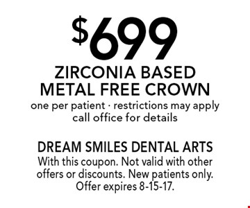 $699 Zirconia Based Metal Free Crown. One per patient. Restrictions may apply. Call office for details. With this coupon. Not valid with other offers or discounts. New patients only. Offer expires 8-15-17.