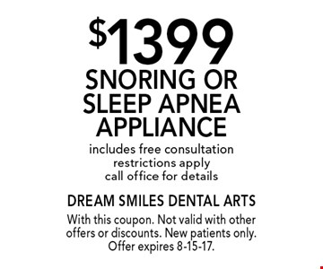 $1399 Snoring Or Sleep Apnea Appliance. Includes free consultation. Restrictions apply. Call office for details. With this coupon. Not valid with other offers or discounts. New patients only. Offer expires 8-15-17.
