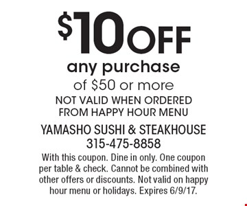 $10 Off any purchase of $50 or more. NOT VALID WHEN ORDERED FROM HAPPY HOUR MENU. With this coupon. Dine in only. One coupon per table & check. Cannot be combined with other offers or discounts. Not valid on happy hour menu or holidays. Expires 6/9/17.