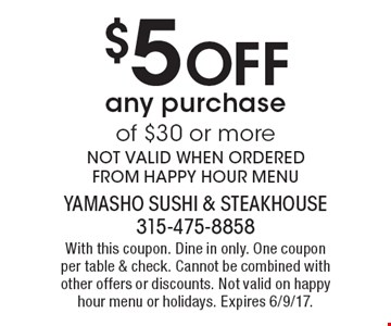 $5 Off any purchase of $30 or more. NOT VALID WHEN ORDERED FROM HAPPY HOUR MENU. With this coupon. Dine in only. One coupon per table & check. Cannot be combined with other offers or discounts. Not valid on happy hour menu or holidays. Expires 6/9/17.