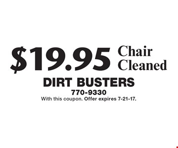 $19.95 Chair Cleaned. With this coupon. Offer expires 7-21-17.