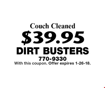 $39.95 Couch Cleaned. With this coupon. Offer expires 1-26-18.