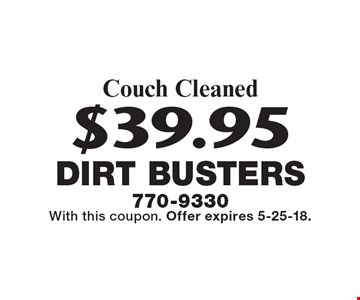 $39.95 Couch Cleaned. With this coupon. Offer expires 5-25-18.