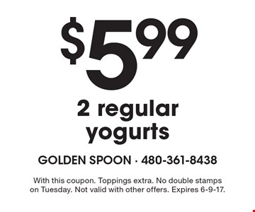 $5.99 2 regular yogurts. With this coupon. Toppings extra. No double stamps on Tuesday. Not valid with other offers. Expires 6-9-17.