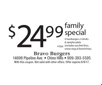 $24.99 +tax family special 4 hamburgers, 4 drinks & sampler plate (includes zucchini fries, onion rings & french fries). With this coupon. Not valid with other offers. Offer expires 6/9/17.