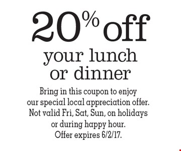 20% off your lunch or dinner. Bring in this coupon to enjoy our special local appreciation offer. Not valid Fri, Sat, Sun, on holidays or during happy hour. Offer expires 6/2/17.