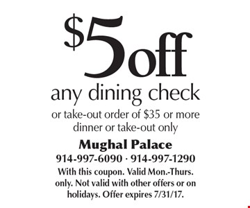 $5 off any dining check or take-out order of $35 or more dinner or take-out only. With this coupon. Valid Mon.-Thurs. only. Not valid with other offers or on holidays. Offer expires 7/31/17.