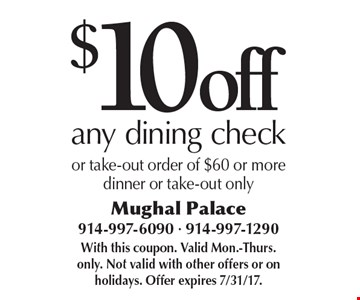 $10 off any dining check or take-out order of $60 or more. dinner or take-out only. With this coupon. Valid Mon.-Thurs. only. Not valid with other offers or on holidays. Offer expires 7/31/17.