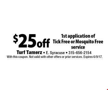 $25 off 1st application of Tick Free or Mosquito Free service. With this coupon. Not valid with other offers or prior services. Expires 6/9/17.