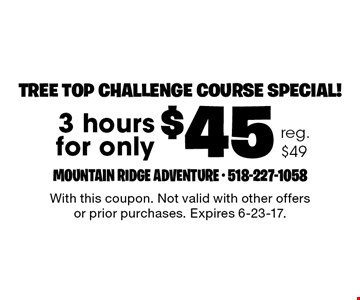 Tree top challenge course special! $45 3 hours. Reg. $49. With this coupon. Not valid with other offers or prior purchases. Expires 6-23-17.