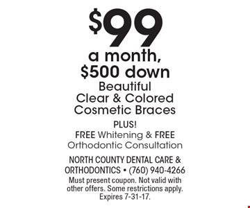 $99 a month, $500 down. Beautiful Clear & Colored Cosmetic Braces. PLUS! Free Whitening & Free Orthodontic Consultation. Must present coupon. Not valid with other offers. Some restrictions apply. Expires 7-31-17.