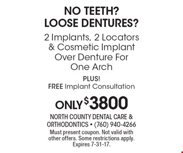 No teeth? Loose dentures? oOnly $3800 2 Implants, 2 Locators & Cosmetic Implant Over Denture ForOne Arch. PLUS! Free Implant Consultation. Must present coupon. Not valid with other offers. Some restrictions apply. Expires 7-31-17.