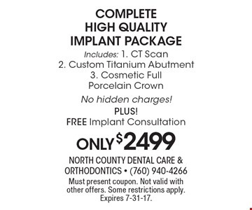 Complete high quality implant package. Only $2499 Includes: 1. CT Scan 2. Custom Titanium Abutment 3. Cosmetic Full Porcelain Crown. No hidden charges! PLUS! Free Implant Consultation. Must present coupon. Not valid with other offers. Some restrictions apply. Expires 7-31-17.