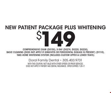 $149 New Patient Package Plus Whitening Comprehensive exam (D0150), x-ray (D0274, D0220, D0230), basic cleaning (does not apply if gingivitis or periodontal disease is present) (D1110), take-home whitening system (includes custom upper & lower trays). With this coupon. Not valid with other offers or prior services. does not apply if patient has dental insurance. Offer expires 7-28-17.
