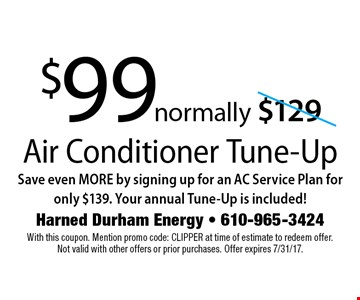 $99 normally $129 Air Conditioner Tune-Up. Save even MORE by signing up for an AC Service Plan for only $139. Your annual Tune-Up is included!. With this coupon. Mention promo code: CLIPPER at time of estimate to redeem offer.Not valid with other offers or prior purchases. Offer expires 7/31/17.