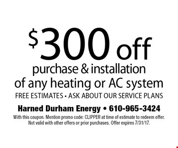 $300 off purchase & installation of any heating or AC system. FREE ESTIMATES - ASK ABOUT OUR SERVICE PLANS. With this coupon. Mention promo code: CLIPPER at time of estimate to redeem offer. Not valid with other offers or prior purchases. Offer expires 7/31/17.