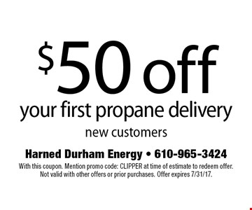 $50 off your first propane delivery. New customers. With this coupon. Mention promo code: CLIPPER at time of estimate to redeem offer. Not valid with other offers or prior purchases. Offer expires 7/31/17.