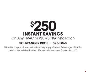 $250 instant savings On Any HVAC or PLUMBING Installation. With this coupon. Some restrictions may apply. Consult Schwanger office for details. Not valid with other offers or prior services. Expires 8-31-17.