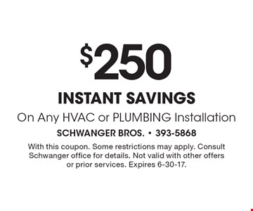$250 instant savings On Any HVAC or PLUMBING Installation. With this coupon. Some restrictions may apply. Consult Schwanger office for details. Not valid with other offers or prior services. Expires 6-30-17.