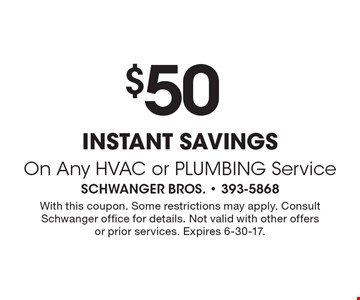 $50 instant savings On Any HVAC or PLUMBING Service. With this coupon. Some restrictions may apply. Consult Schwanger office for details. Not valid with other offers or prior services. Expires 6-30-17.