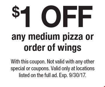 $1 OFF any medium pizza or order of wings. With this coupon. Not valid with any other special or coupons. Valid only at locations listed on the full ad. Exp. 9/30/17.