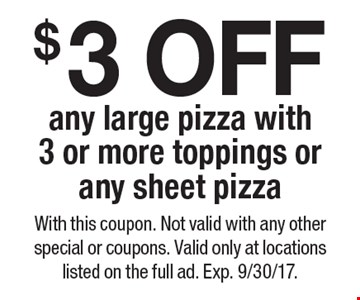 $3 OFF any large pizza with 3 or more toppings or any sheet pizza. With this coupon. Not valid with any other special or coupons. Valid only at locations listed on the full ad. Exp. 9/30/17.