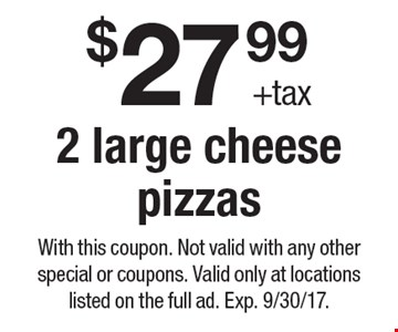 $27.99 +tax 2 large cheese pizzas. With this coupon. Not valid with any other special or coupons. Valid only at locations listed on the full ad. Exp. 9/30/17.