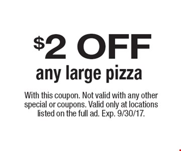 $2 OFF any large pizza. With this coupon. Not valid with any other special or coupons. Valid only at locations listed on the full ad. Offer expires 9/30/17.