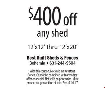 $400 off any shed 12'x12' thru 12'x20'. With this coupon. Not valid on Keystone Series. Cannot be combined with any other offer or special. Not valid on prior sales. Must present coupon at time of sale. Exp. 6-16-17.