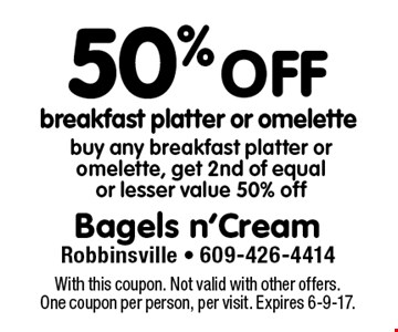 50% off breakfast platter or omelette. Buy any breakfast platter or omelette, get 2nd of equal or lesser value 50% off. With this coupon. Not valid with other offers. One coupon per person, per visit. Expires 6-9-17.