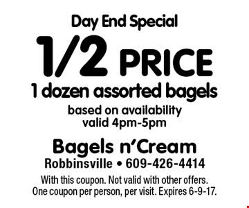 Day End Special. 1/2 price 1 dozen assorted bagels. Based on availability, valid 4pm-5pm. With this coupon. Not valid with other offers. One coupon per person, per visit. Expires 6-9-17.