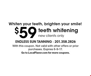 Whiten your teeth, brighten your smile! $59 teeth whitening, new clients only. With this coupon. Not valid with other offers or prior purchases. Expires 6-9-17. Go to LocalFlavor.com for more coupons.
