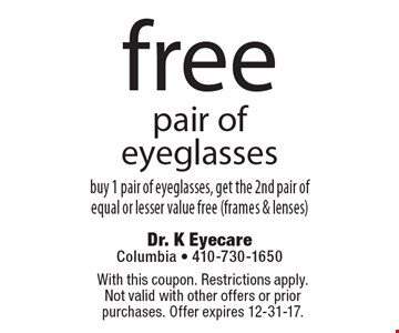 Free Pair Of Eyeglasses. Buy 1 pair of eyeglasses, get the 2nd pair of equal or lesser value free (frames & lenses). With this coupon. Restrictions apply.  Not valid with other offers or prior purchases. Offer expires 12-31-17.