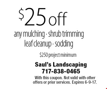 $25 off any mulching - shrub trimming- leaf cleanup - sodding. $250 project minimum. With this coupon. Not valid with other offers or prior services. Expires 6-9-17.