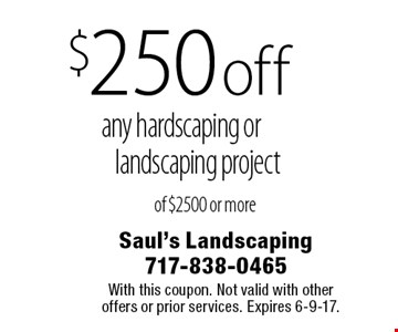$250 off any hardscaping or landscaping project of $2500 or more. With this coupon. Not valid with other offers or prior services. Expires 6-9-17.