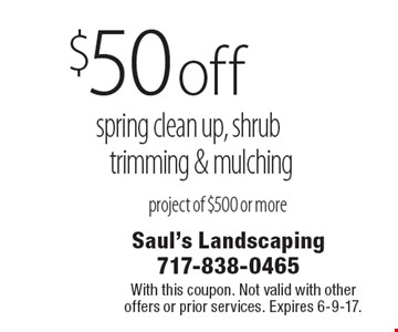 $50 off spring clean up, shrub trimming & mulching project of $500 or more. With this coupon. Not valid with other offers or prior services. Expires 6-9-17.