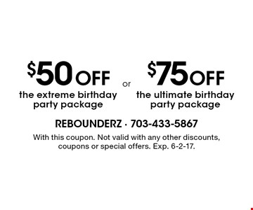 $75 Off the ultimate birthday party package OR $50 Off the extreme birthday party package. With this coupon. Not valid with any other discounts, coupons or special offers. Exp. 6-2-17.