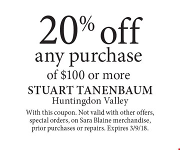 20%off any purchase of $100 or more. With this coupon. Not valid with other offers, special orders, on Sara Blaine merchandise, prior purchases or repairs. Expires 3/9/18.