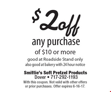 $2 off any purchase of $10 or more. Good at Roadside Stand only. Also good at bakery with 24 hour notice. With this coupon. Not valid with other offers or prior purchases. Offer expires 6-16-17.