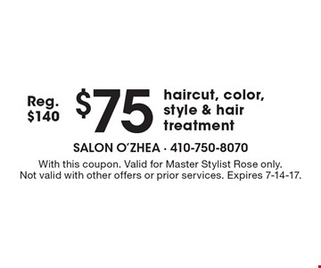 $75 haircut, color, style & hair treatment. Reg. $140. With this coupon. Valid for Master Stylist Rose only. Not valid with other offers or prior services. Expires 7-14-17.