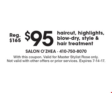 $95 haircut, highlights, blow-dry, style & hair treatment. Reg. $165. With this coupon. Valid for Master Stylist Rose only. Not valid with other offers or prior services. Expires 7-14-17.