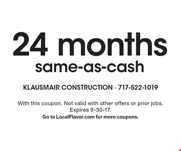 24 monthssame-as-cash. With this coupon. Not valid with other offers or prior jobs. Expires 9-30-17. Go to LocalFlavor.com for more coupons.