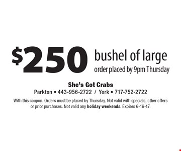 $250 bushel of large order placed by 9pm Thursday. With this coupon. Orders must be placed by Thursday. Not valid with specials, other offers or prior purchases. Not valid any holiday weekends. Expires 6-16-17.