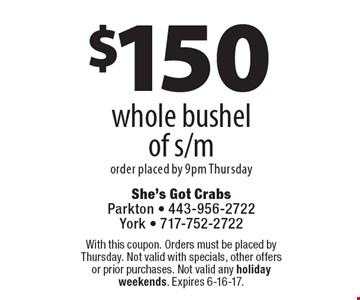 $150 whole bushel of s/m order placed by 9pm Thursday. With this coupon. Orders must be placed by Thursday. Not valid with specials, other offers or prior purchases. Not valid any holiday weekends. Expires 6-16-17.