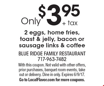 Only $3.95 + tax 2 eggs, home fries, toast & jelly, bacon or sausage links & coffee. With this coupon. Not valid with other offers, prior purchases, banquet room events, take out or delivery. Dine in only. Expires 6/9/17. Go to LocalFlavor.com for more coupons.