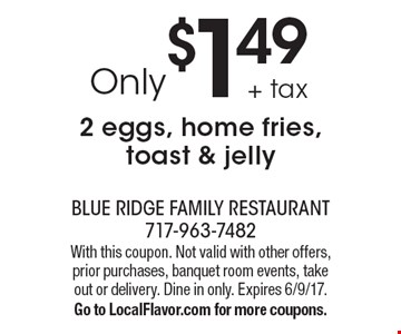 Only $1.49 + tax 2 eggs, home fries, toast & jelly. With this coupon. Not valid with other offers, prior purchases, banquet room events, take out or delivery. Dine in only. Expires 6/9/17. Go to LocalFlavor.com for more coupons.